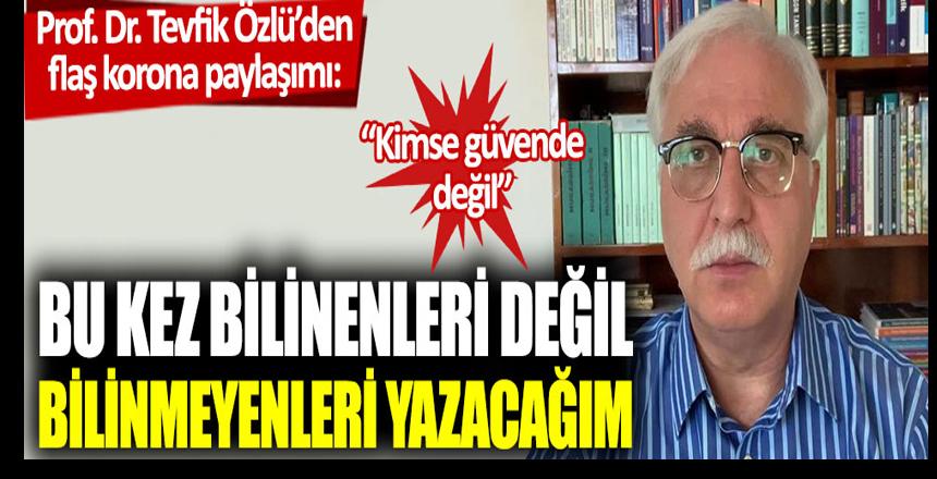 Prof. Dr. Tevfik Özlü'den flaş korona paylaşımı: Bu kez bilinenleri değil, bilinmeyenleri yazacağım