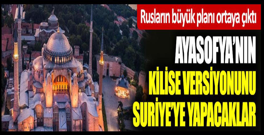Rusların büyük planı ortaya çıktı: Ayasofya'nın kilise versiyonunu Suriye'ye yapacaklar