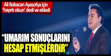 Ali Babacan Ayasofya için 'hayırlı olsun' dedi ve ekledi: 'Umarım sonuçlarını hesap etmişlerdir'