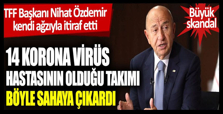 TFF Başkanı Nihat Özdemir kendi ağzıyla itiraf etti: 14 korona virüs hastasının olduğu takımı böyle sahaya çıkardı
