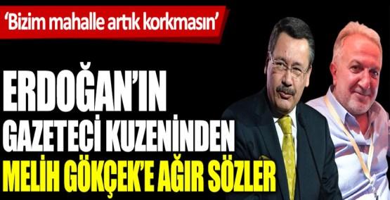 Erdoğan'ın kuzeni gazeteci Cengiz Er'den Melih Gökçek'e ağır sözler. Bizim mahalle artık korkmasın