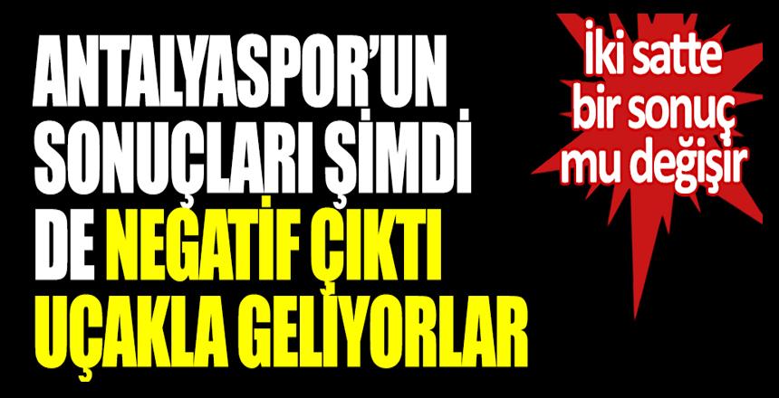 Antalyaspor'un test sonuçları şimdi de negatif çıktı! Uçakla geliyorlar: İki saatte bir sonuç mu değişir
