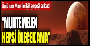 Ünlü isim Mars ile ilgili gerçeği açıkladı: Muhtemelen hepsi ölecekler ama…