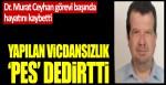 Dr. Murat Ceyhan görevi başında hayatını kaybetti, yapılan vicdansızlık 'pes' dedirtti