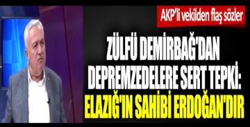 AKP'li vekil Zülfü Demirbağ'dan depremzedelere sert tepki: Elazığ'ın sahibi Erdoğan'dır