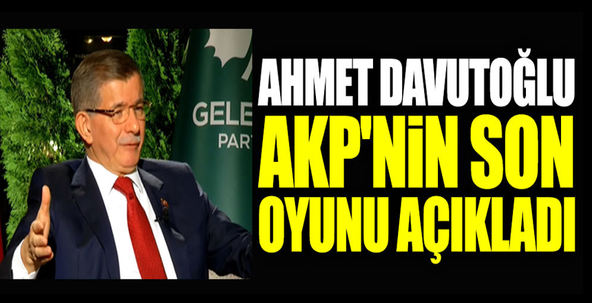 Ahmet Davutoğlu, AKP'nin son oyunu açıkladı