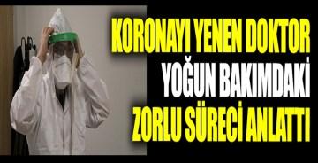 Koronayı yenen Erzincan'da görevli doktor 'Ben de hayatımı kaybedebilirdim' dedi. Yoğun bakımdaki ozorlu süreci tek tek anlattı
