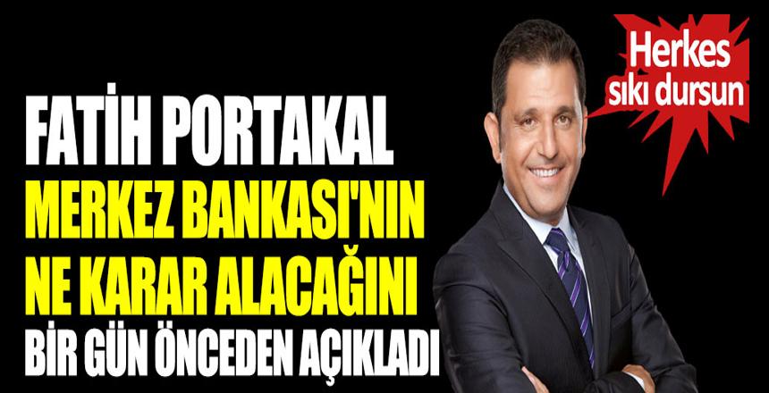 Fatih Portakal Merkez Bankası'nın ne karar alacağını bir gün önceden açıkladı. Herkes sıkı dursun