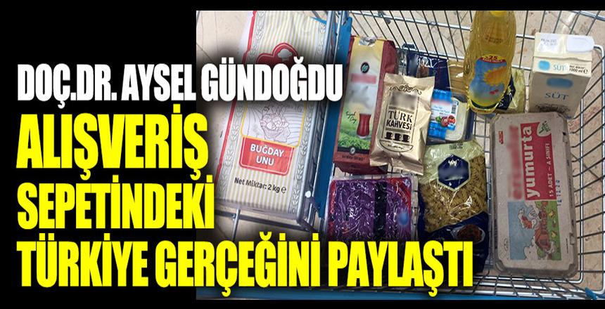 Alışveriş sepetindeki Türkiye gerçeğini Doç.Dr. Aysel Gündoğdu paylaştı