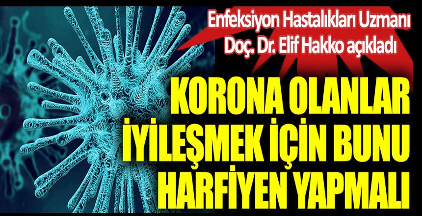Enfeksiyon Hastalıkları Uzmanı Doç. Dr. Elif Hakko açıkladı. Koronaya yakalananlar iyileşmek için bunu harfiyen yapmalı