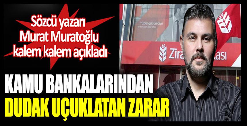 Kamu bankalarından dudak uçuklatan zarar. Sözcü yazarı Murat Muratoğlu açıkladı!