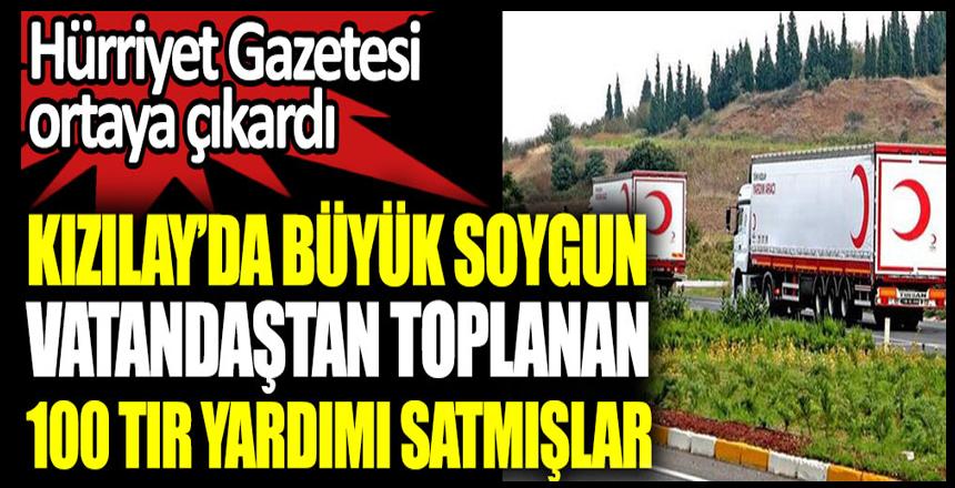 Kızılay'da büyük soygun vatandaştan toplanan 100 tır yardımı satmışlar. Hürriyet Gazetesi ortaya çıkardı