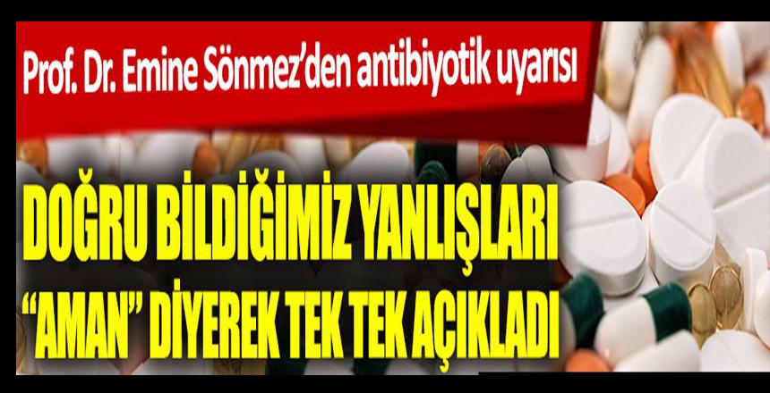 Prof. Dr. Emine Sönmez'den antibiyotik uyarısı. Doğru bildiğimiz yanlışları aman dikkat diyerek tek tek sıraladı