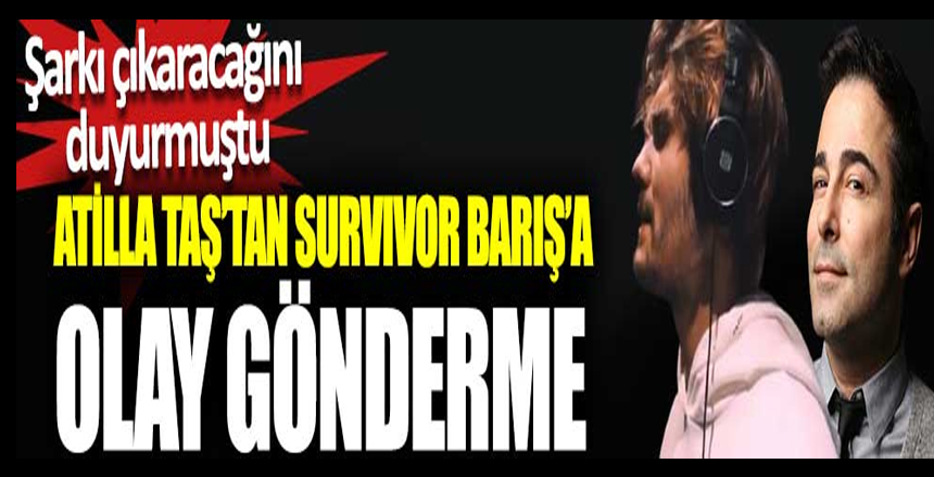 Atilla Taş'tan Survivor Barış'a olay gönderme. Şarkı çıkaracağını duyurmuştu