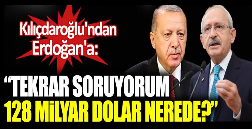 Kılıçdaroğlu'ndan Erdoğan'a: Tekrar soruyorum 128 milyar dolar nerede?