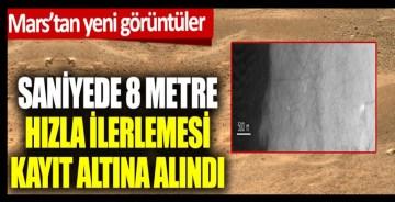 Mars'tan yeni görüntüler. Saniyede 8 metre hızla ilerlemesi an be an kaydedildi