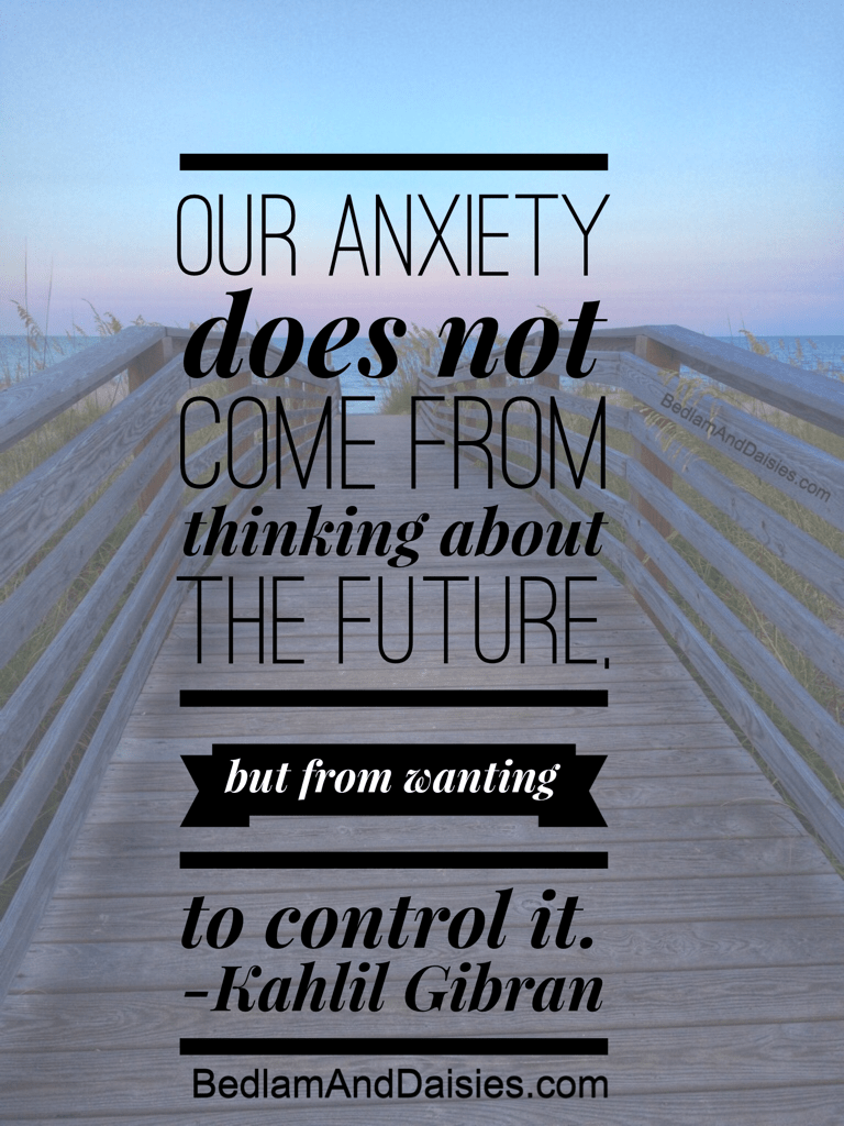 Our anxiety does not come from thinking about the future, but from wanting to control it. -Kahlil Gibran photoquote