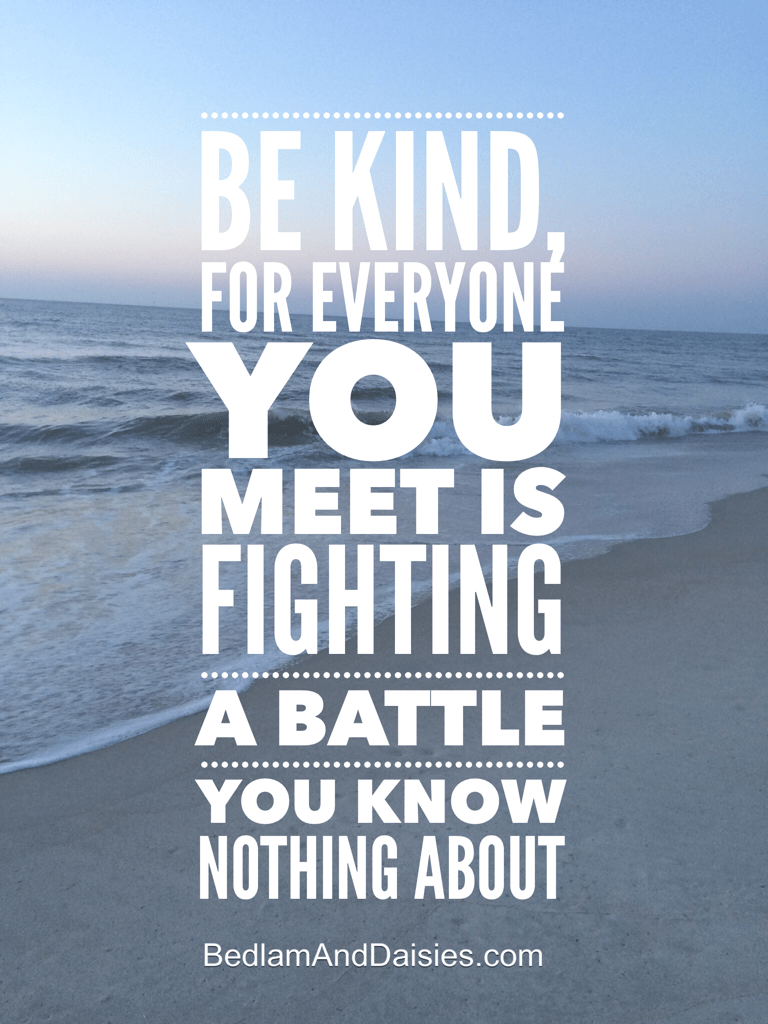 Be kind, for everyone you meet is fighting a battle you know nothing about