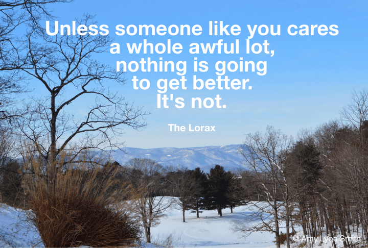 Unless someone like you cares a whole awful lot, nothing is going to get better. It's not. Dr Suess quote from The Lorax. Snow mountain background