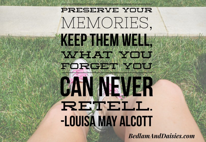 Preserve your memories, keep them well, what you forget you can never retell. -Louisa May Alcott