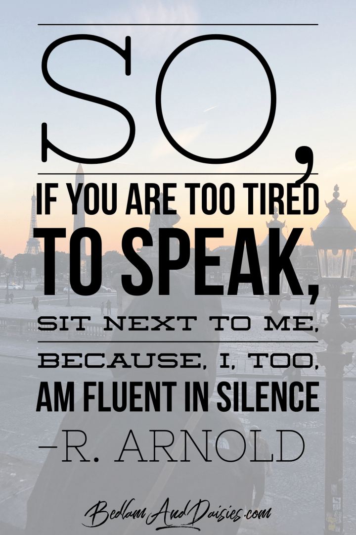 So, if you are too tired to speak, sit next to me, because, i, too, am fluent in silence. r. arnold