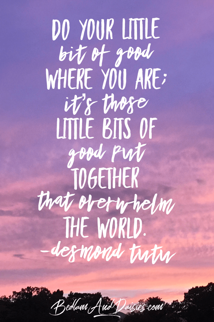 Do your little bit of good where you are; it's those little bits of good put together that overwhelm the world - Desmond Tutu quote