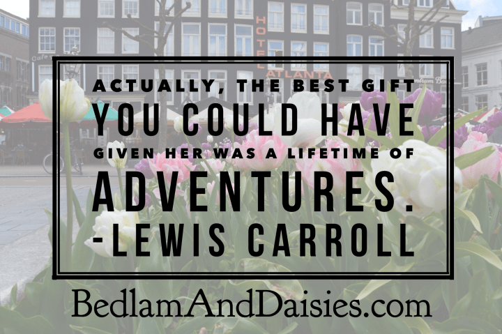 Actually, the best gift you could have given her was a lifetime of adventures. -Lewis Carroll