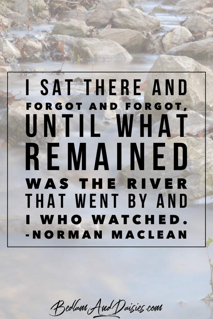 I sat there and forgot and forgot until what remained was the river that went by and I who watched. -Norman Maclean quote