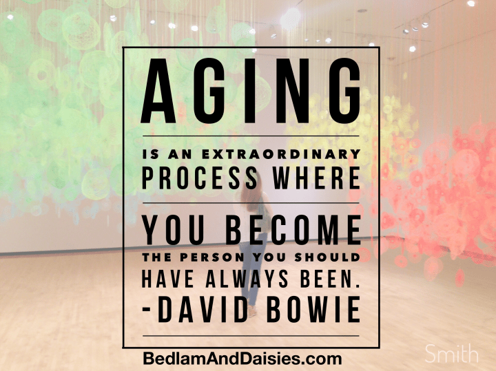 Aging is an extraordinary process where you become the person you should have always been. - David Bowie