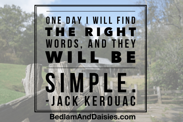 One day I will find the right words, and they will be simple. - Jack Kerouac