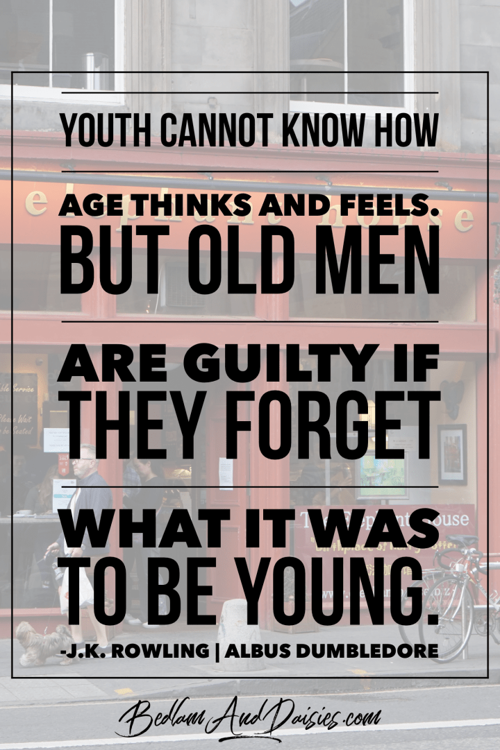 Youth cannot know how age thinks and feel. but old men are guilty if they forget what it was to be young.- j.k. rowling albus dumbledore harry potter