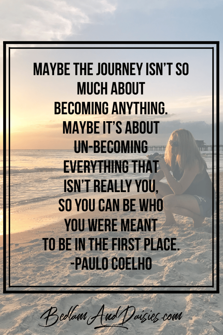 Maybe the journey isn't so much about becoming anything. Maybe it's about un-becoming everything that isn't really you, so you can be who you were meant to be in the first place. -Paulo Coelho