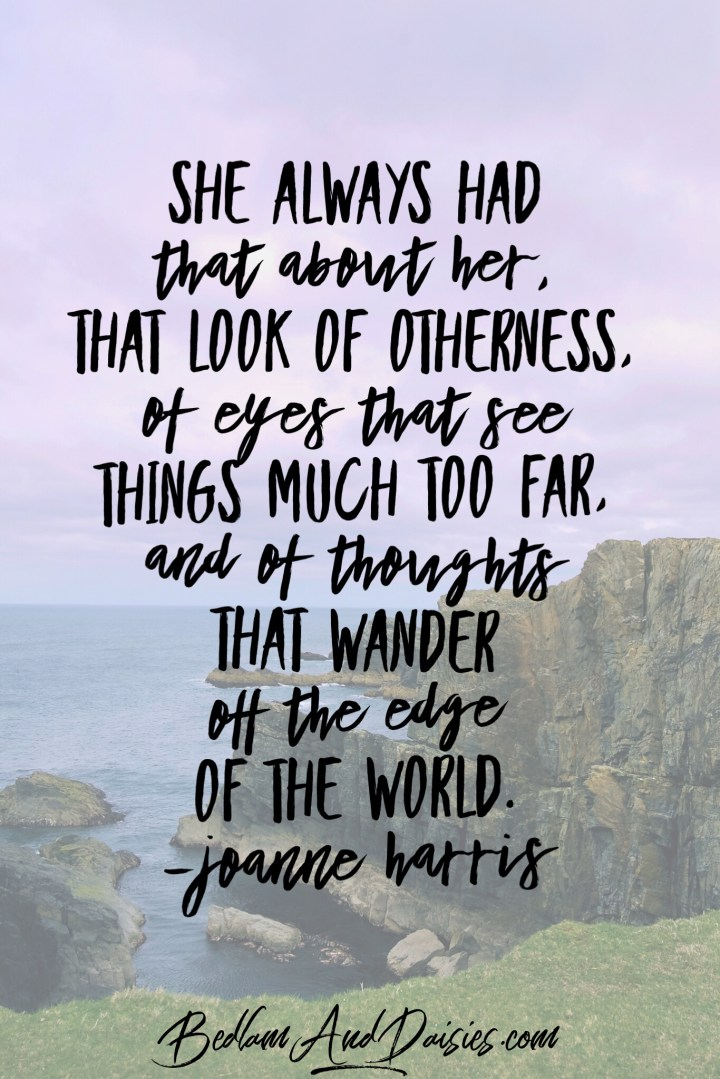 She always had that about her, that look of otherness, of eyes that see things much too far, and of thoughts that wander off the edge of the world. -Joanne Harris