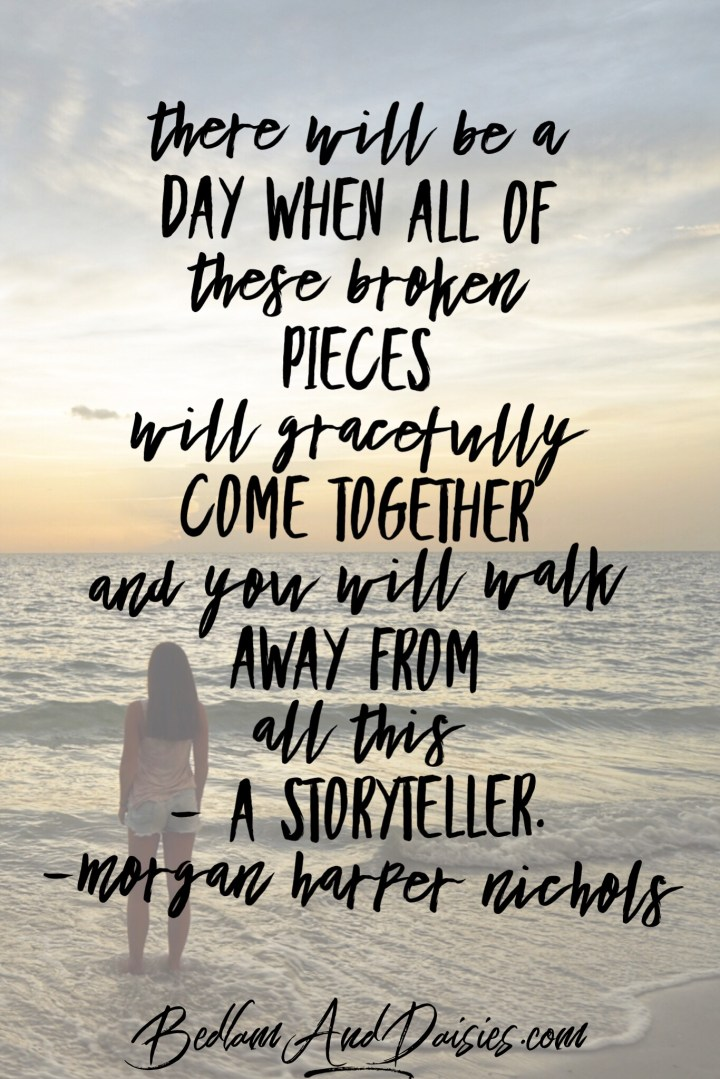 Quote of the day. There will be a day when all of these broken pieces will gracefully come together and you will walk away from all this - a storyteller. Morgan Harper Nichols