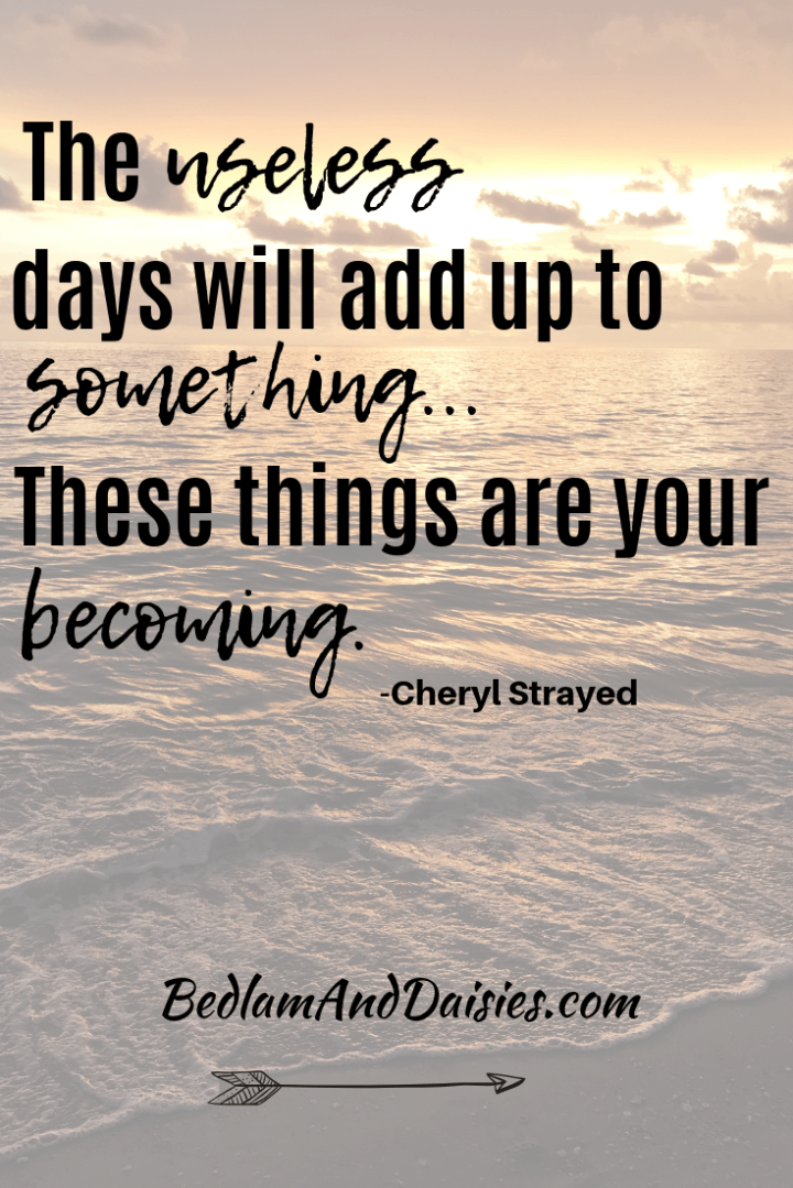 The useless days will add up to something...These things are your becoming. - Cheryl Strayed  Be sure to check out my website for more motivational quotes.