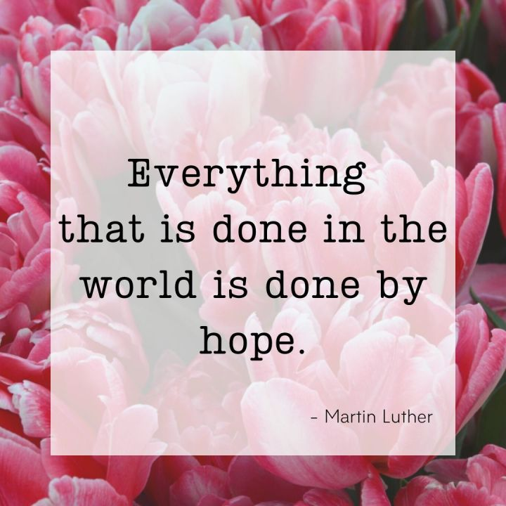 Everything that is done in the world is done by hope. - Martin Luther