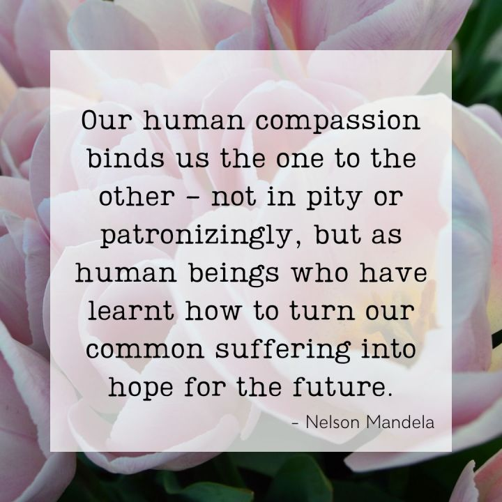 Our human compassion binds us the one to the other - not in pity or patronizingly, but as human beings who have learnt how to turn out common suffering into hope for the future. - Nelson Mandela