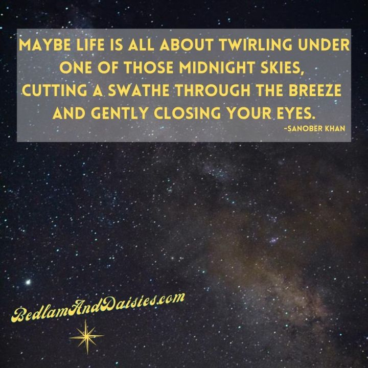 Maybe life is all about twirling under one of those midnight skies, cutting a swathe through the breeze and gently closing your eyes. -Sanober Khan