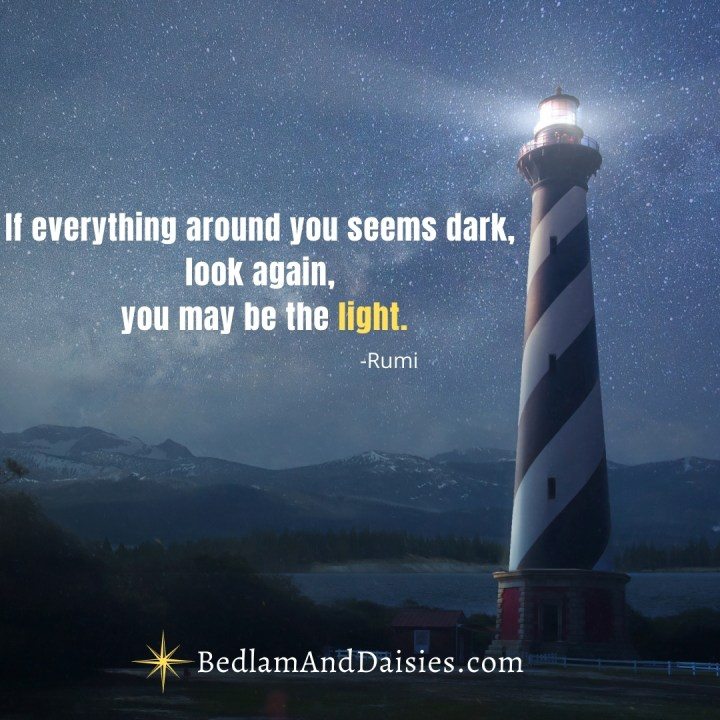 If everything around you seems dark, look again, you may be the light. - Rumi  Check out my website for more inspiration.