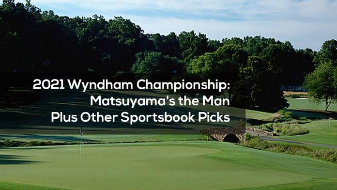 2021 Wyndham Championship- Matsuyama's the Man, Plus Other Sportsbook Picks