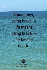 Sometimes, being brave in life means being brave in the face of death. BeingBrave.Faith