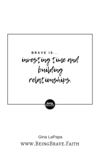 Brave is...investing time and building relationships. www.beingbrave.faith. Gina LaPapa