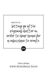 "www. Being Brave. Faith ""Brave is...letting go of the physical clutter in order to clear space for a calm place to create."""