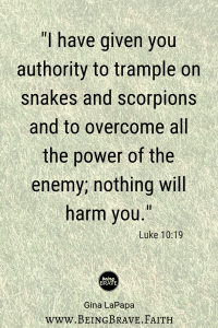 "www.beingbrave.faith  ""I have given you authority to trample on snakes and scorpions and to overcome all the power of the enemy; nothing will harm you."" Luke 10:19"
