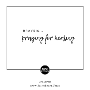 www.beingbrave.faith Brave is...Praying for healing