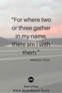 "www.beingbrave.faith ""For where two or three are gathered in my name, there I am with them."" Matthew 18:20"