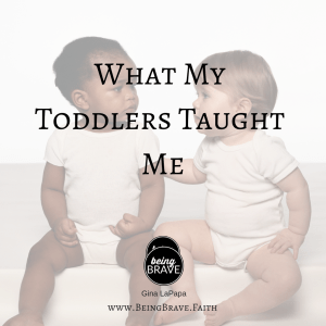 What My Toddlers Taught Me| www.beingbrave.faith