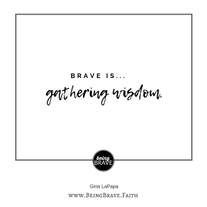 Brave is...gathering wisdom www.beingbrave.faith