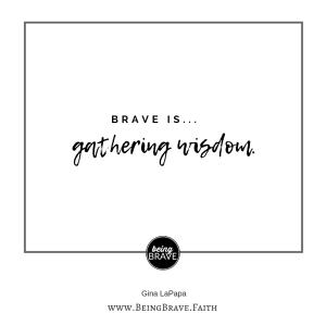 Brave is...gathering wisdom www.beingbrave.faith