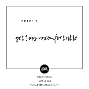 www.beingbrave.faith Brave is...getting uncomfortable by Gina LaPapa
